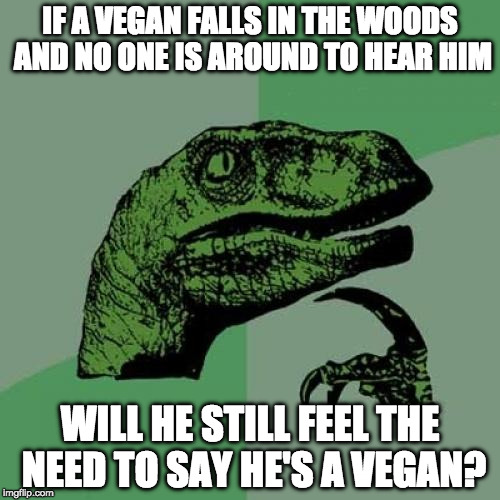 Age old question. | IF A VEGAN FALLS IN THE WOODS AND NO ONE IS AROUND TO HEAR HIM WILL HE STILL FEEL THE NEED TO SAY HE'S A VEGAN? | image tagged in memes,philosoraptor,vegan | made w/ Imgflip meme maker