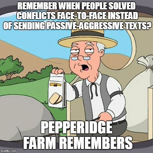 Pepperidge Farm Remembers Meme | REMEMBER WHEN PEOPLE SOLVED CONFLICTS FACE-TO-FACE INSTEAD OF SENDING PASSIVE-AGGRESSIVE TEXTS? PEPPERIDGE FARM REMEMBERS | image tagged in memes,pepperidge farm remembers | made w/ Imgflip meme maker