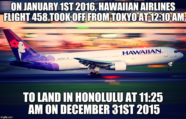 Because celebrating New Years Eve twice a year is better than once! | ON JANUARY 1ST 2016, HAWAIIAN AIRLINES FLIGHT 458 TOOK OFF FROM TOKYO AT 12:10 AM TO LAND IN HONOLULU AT 11:25 AM ON DECEMBER 31ST 2015 | image tagged in memes,time travel,new years eve,air travel,hawaiian airines,the more you know | made w/ Imgflip meme maker