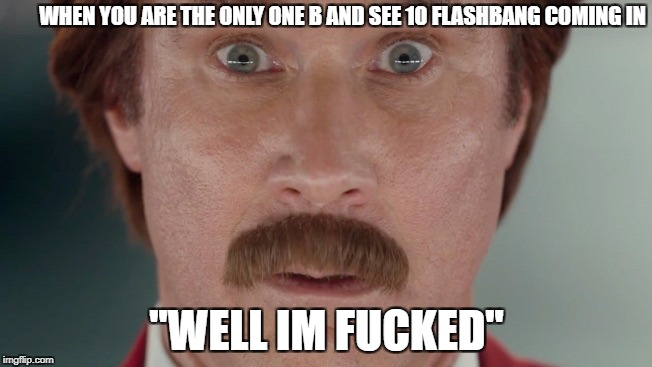 Will Ferrell oh shit | WHEN YOU ARE THE ONLY ONE B AND SEE 10 FLASHBANG COMING IN ''WELL IM F**KED'' | image tagged in will ferrell oh shit | made w/ Imgflip meme maker