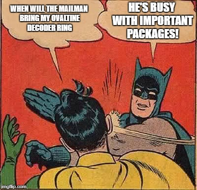 Batman Slapping Robin Meme | WHEN WILL THE MAILMAN BRING MY OVALTINE DECODER RING HE'S BUSY WITH IMPORTANT PACKAGES! | image tagged in memes,batman slapping robin | made w/ Imgflip meme maker