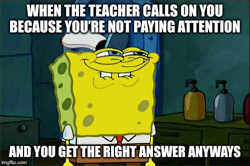 Dont You Squidward Meme | WHEN THE TEACHER CALLS ON YOU BECAUSE YOU'RE NOT PAYING ATTENTION AND YOU GET THE RIGHT ANSWER ANYWAYS | image tagged in memes,dont you squidward | made w/ Imgflip meme maker