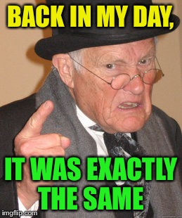 Back In My Day Meme | BACK IN MY DAY, IT WAS EXACTLY THE SAME | image tagged in memes,back in my day | made w/ Imgflip meme maker