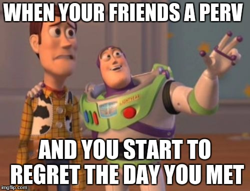 X, X Everywhere Meme | WHEN YOUR FRIENDS A PERV AND YOU START TO REGRET THE DAY YOU MET | image tagged in memes,x,x everywhere,x x everywhere | made w/ Imgflip meme maker