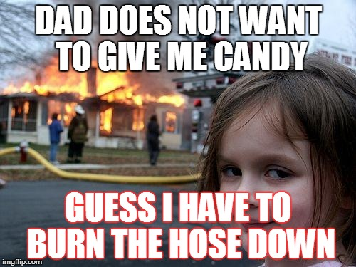 Disaster Girl Meme | DAD DOES NOT WANT TO GIVE ME CANDY GUESS I HAVE TO BURN THE HOSE DOWN | image tagged in memes,disaster girl | made w/ Imgflip meme maker