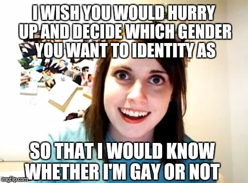 I'm not sure whether I'm gay or straight for you...  | I WISH YOU WOULD HURRY UP AND DECIDE WHICH GENDER YOU WANT TO IDENTITY AS SO THAT I WOULD KNOW WHETHER I'M GAY OR NOT | image tagged in memes,overly attached girlfriend,jbmemegeek,transgender,gender identity,gender confusion | made w/ Imgflip meme maker