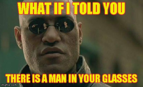 Matrix Morpheus Meme | WHAT IF I TOLD YOU THERE IS A MAN IN YOUR GLASSES | image tagged in memes,matrix morpheus | made w/ Imgflip meme maker