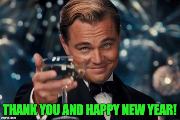 Leonardo Dicaprio Cheers Meme | THANK YOU AND HAPPY NEW YEAR! | image tagged in memes,leonardo dicaprio cheers | made w/ Imgflip meme maker