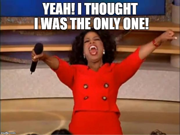 Oprah You Get A Meme | YEAH! I THOUGHT I WAS THE ONLY ONE! | image tagged in memes,oprah you get a | made w/ Imgflip meme maker