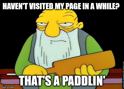 That's a paddlin' Meme | HAVEN'T VISITED MY PAGE IN A WHILE? THAT'S A PADDLIN' | image tagged in memes,that's a paddlin' | made w/ Imgflip meme maker