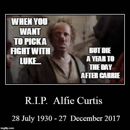 R.I.P.  Alfie Curtis | 28 July 1930 - 27  December 2017 | image tagged in funny,demotivationals | made w/ Imgflip demotivational maker