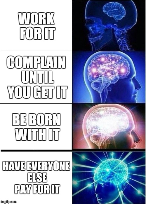 Expanding Brain Meme | WORK FOR IT COMPLAIN UNTIL YOU GET IT BE BORN WITH IT HAVE EVERYONE ELSE PAY FOR IT | image tagged in memes,expanding brain | made w/ Imgflip meme maker