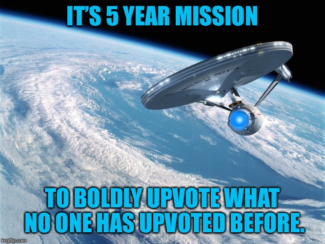 The Federation Memeship Imgflip | IT'S 5 YEAR MISSION TO BOLDLY UPVOTE WHAT NO ONE HAS UPVOTED BEFORE. | image tagged in starship enterprise,meme,upvote,mission,drsarcasm | made w/ Imgflip meme maker