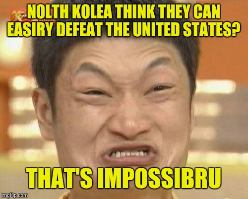 Impossibru Guy Original Meme | NOLTH KOLEA THINK THEY CAN EASIRY DEFEAT THE UNITED STATES? THAT'S IMPOSSIBRU | image tagged in memes,impossibru guy original | made w/ Imgflip meme maker