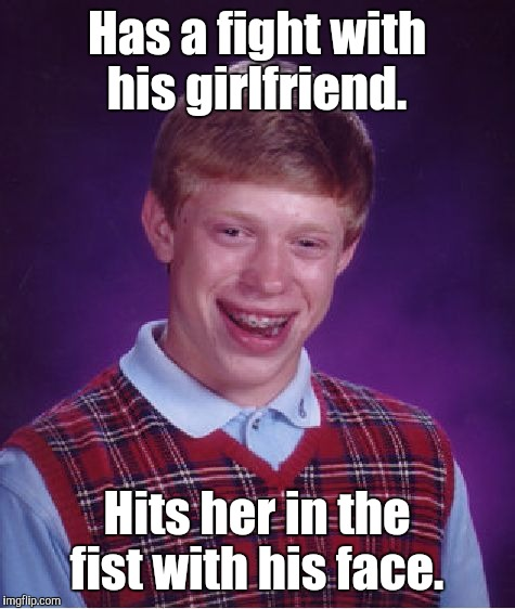 Bad Luck Brian Meme | Has a fight with his girlfriend. Hits her in the fist with his face. | image tagged in memes,bad luck brian | made w/ Imgflip meme maker