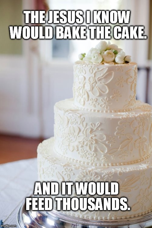 The Jesus I know would bake the cake. And it would feed thousands. | THE JESUS I KNOW WOULD BAKE THE CAKE. AND IT WOULD FEED THOUSANDS. | image tagged in jesus,bake cake,gay marriage | made w/ Imgflip meme maker