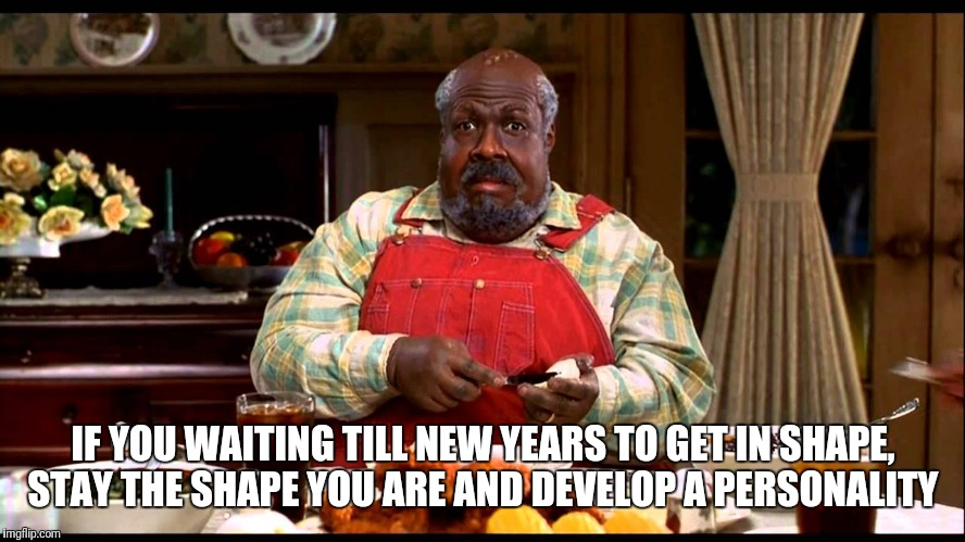 IF YOU WAITING TILL NEW YEARS TO GET IN SHAPE, STAY THE SHAPE YOU ARE AND DEVELOP A PERSONALITY | image tagged in cletus klump nutty professor | made w/ Imgflip meme maker