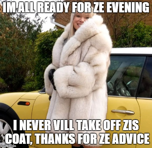 IM ALL READY FOR ZE EVENING I NEVER VILL TAKE OFF ZIS COAT, THANKS FOR ZE ADVICE | made w/ Imgflip meme maker