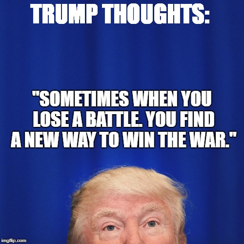 "Trump Thoughts | TRUMP THOUGHTS: ""SOMETIMES WHEN YOU LOSE A BATTLE. YOU FIND A NEW WAY TO WIN THE WAR."" 
