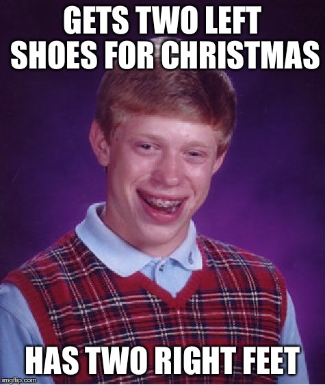 Bad Luck Brian Meme | GETS TWO LEFT SHOES FOR CHRISTMAS HAS TWO RIGHT FEET | image tagged in memes,bad luck brian | made w/ Imgflip meme maker