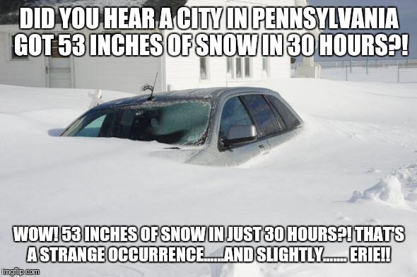 Snow storm Large | DID YOU HEAR A CITY IN PENNSYLVANIA GOT 53 INCHES OF SNOW IN 30 HOURS?! WOW! 53 INCHES OF SNOW IN JUST 30 HOURS?! THAT'S A STRANGE OCCURRENC | image tagged in snow storm large | made w/ Imgflip meme maker