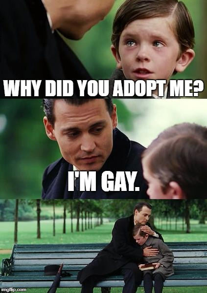 Finding Neverland Meme | WHY DID YOU ADOPT ME? I'M GAY. | image tagged in memes,finding neverland | made w/ Imgflip meme maker