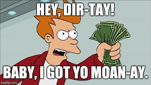 Shut Up And Take My Money Fry Meme | HEY, DIR-TAY! BABY, I GOT YO MOAN-AY. | image tagged in memes,shut up and take my money fry | made w/ Imgflip meme maker