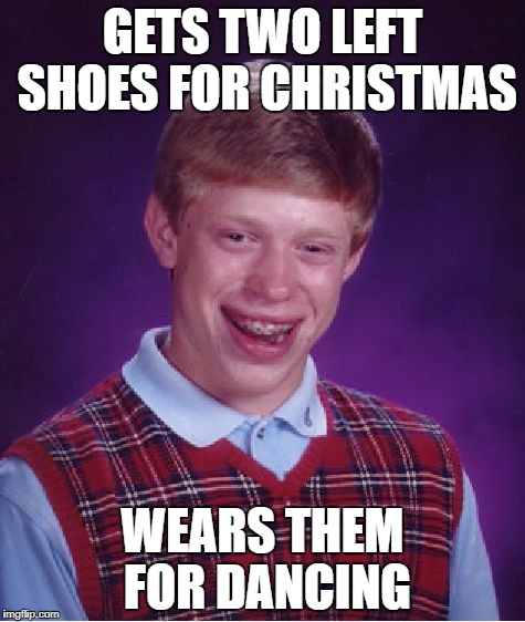 Bad Luck Brian Meme | GETS TWO LEFT SHOES FOR CHRISTMAS WEARS THEM FOR DANCING | image tagged in memes,bad luck brian | made w/ Imgflip meme maker