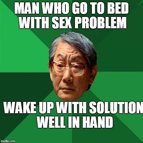 High Expectations Asian Father Meme | MAN WHO GO TO BED WITH SEX PROBLEM WAKE UP WITH SOLUTION WELL IN HAND | image tagged in memes,high expectations asian father | made w/ Imgflip meme maker