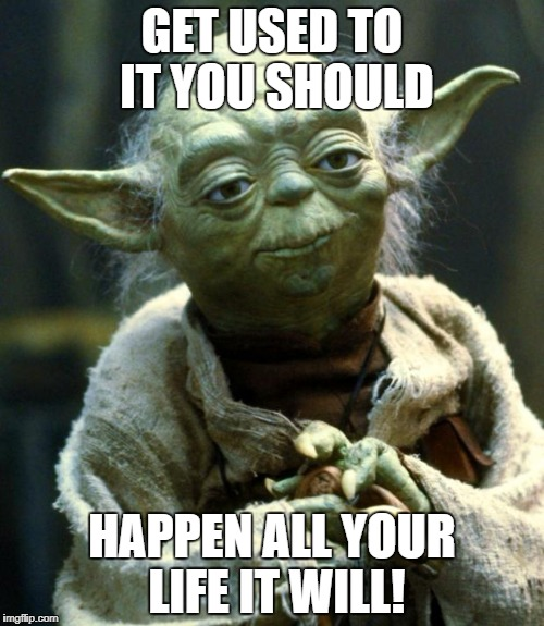 Star Wars Yoda Meme | GET USED TO IT YOU SHOULD HAPPEN ALL YOUR LIFE IT WILL! | image tagged in memes,star wars yoda | made w/ Imgflip meme maker