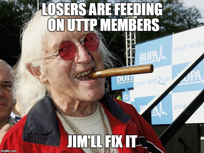 LOSERS ARE FEEDING ON UTTP MEMBERS JIM'LL FIX IT | image tagged in jimmy savile | made w/ Imgflip meme maker