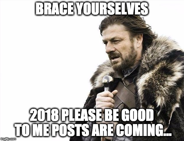 Brace Yourselves X is Coming Meme | BRACE YOURSELVES 2018 PLEASE BE GOOD TO ME POSTS ARE COMING... | image tagged in memes,brace yourselves x is coming | made w/ Imgflip meme maker