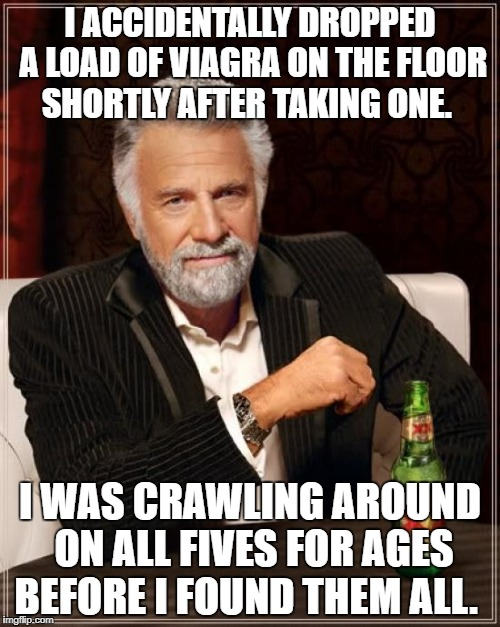 The Most Interesting Man In The World Meme | I ACCIDENTALLY DROPPED A LOAD OF VIAGRA ON THE FLOOR SHORTLY AFTER TAKING ONE. I WAS CRAWLING AROUND ON ALL FIVES FOR AGES BEFORE I FOUND TH | image tagged in memes,the most interesting man in the world | made w/ Imgflip meme maker