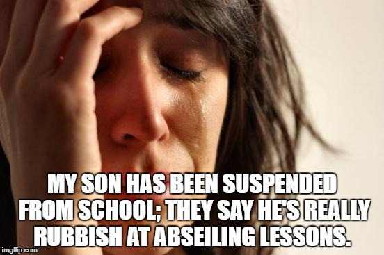 First World Problems Meme | MY SON HAS BEEN SUSPENDED FROM SCHOOL; THEY SAY HE'S REALLY RUBBISH AT ABSEILING LESSONS. | image tagged in memes,first world problems | made w/ Imgflip meme maker