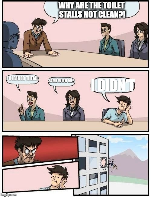 Boardroom Meeting Suggestion Meme | WHY ARE THE TOILET STALLS NOT CLEAN?! I CLEANED THEM! SAME WITH ME! I DIDN'T | image tagged in memes,boardroom meeting suggestion | made w/ Imgflip meme maker