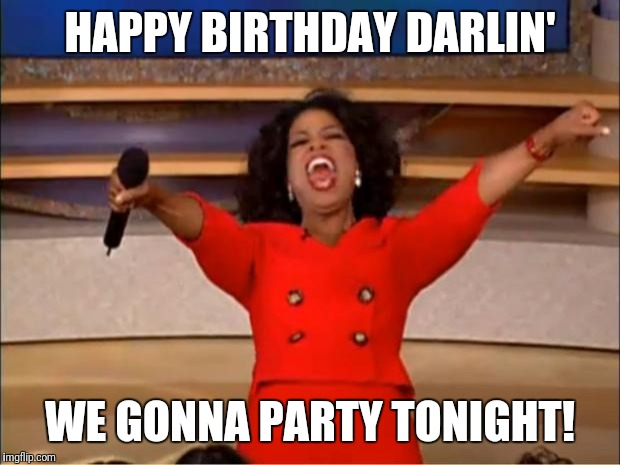 Oprah You Get A Meme | HAPPY BIRTHDAY DARLIN' WE GONNA PARTY TONIGHT! | image tagged in memes,oprah you get a | made w/ Imgflip meme maker