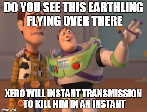 X, X Everywhere Meme | DO YOU SEE THIS EARTHLING FLYING OVER THERE XERO WILL INSTANT TRANSMISSION TO KILL HIM IN AN INSTANT | image tagged in memes,x,x everywhere,x x everywhere | made w/ Imgflip meme maker