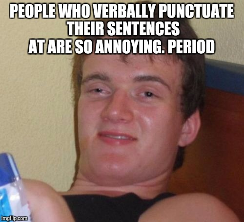 It's annoying. Period  | PEOPLE WHO VERBALLY PUNCTUATE THEIR SENTENCES AT ARE SO ANNOYING. PERIOD | image tagged in memes,10 guy,jbmemegeek,grammar nazi | made w/ Imgflip meme maker