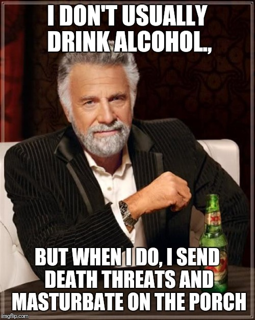 The Most Interesting Man In The World Meme | I DON'T USUALLY DRINK ALCOHOL., BUT WHEN I DO, I SEND DEATH THREATS AND MASTURBATE ON THE PORCH | image tagged in memes,the most interesting man in the world | made w/ Imgflip meme maker