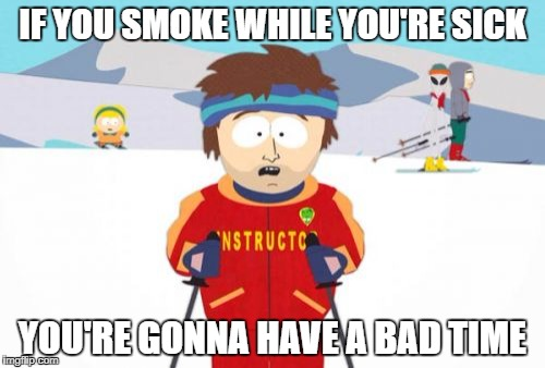 Super Cool Ski Instructor Meme | IF YOU SMOKE WHILE YOU'RE SICK YOU'RE GONNA HAVE A BAD TIME | image tagged in memes,super cool ski instructor | made w/ Imgflip meme maker