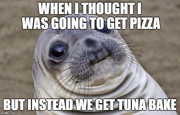Awkward Moment Sealion Meme | WHEN I THOUGHT I WAS GOING TO GET PIZZA BUT INSTEAD WE GET TUNA BAKE | image tagged in memes,awkward moment sealion | made w/ Imgflip meme maker