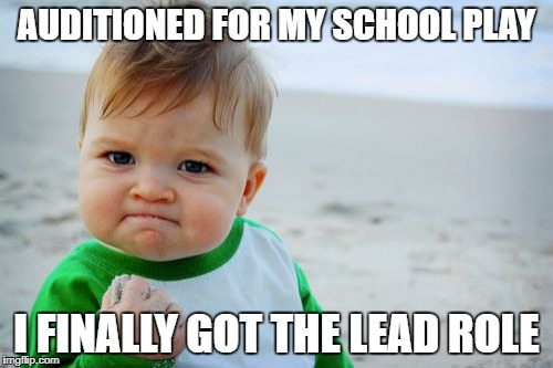 Success Kid Original | AUDITIONED FOR MY SCHOOL PLAY I FINALLY GOT THE LEAD ROLE | image tagged in memes,success kid original | made w/ Imgflip meme maker