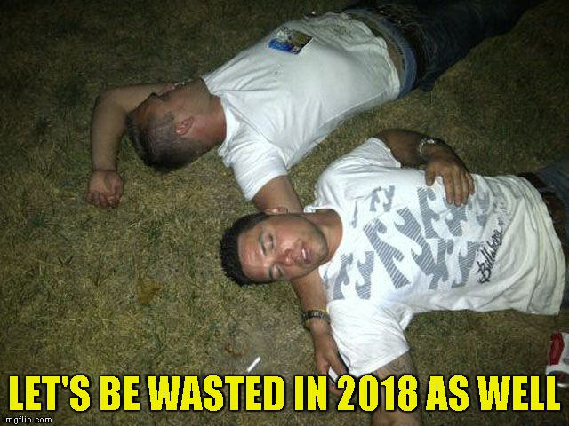 LET'S BE WASTED IN 2018 AS WELL | made w/ Imgflip meme maker