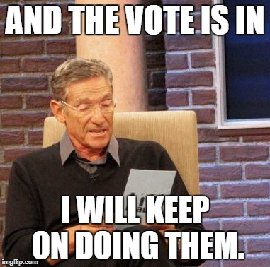 Maury Lie Detector Meme | AND THE VOTE IS IN I WILL KEEP ON DOING THEM. | image tagged in memes,maury lie detector | made w/ Imgflip meme maker