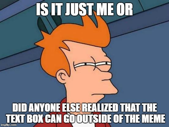 thats a weird feature | IS IT JUST ME OR DID ANYONE ELSE REALIZED THAT THE TEXT BOX CAN GO OUTSIDE OF THE MEME | image tagged in memes,futurama fry,ssby | made w/ Imgflip meme maker