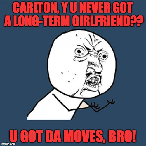 Y U No Meme | CARLTON, Y U NEVER GOT A LONG-TERM GIRLFRIEND?? U GOT DA MOVES, BRO! | image tagged in memes,y u no | made w/ Imgflip meme maker