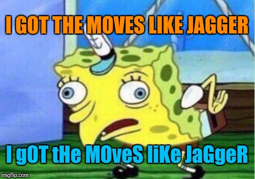 Mocking Spongebob |  I GOT THE MOVES LIKE JAGGER; I gOT tHe MOveS liKe JaGgeR | image tagged in memes,mocking spongebob | made w/ Imgflip meme maker