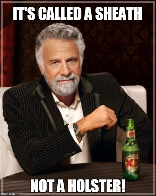 The Most Interesting Man In The World Meme | IT'S CALLED A SHEATH NOT A HOLSTER! | image tagged in memes,the most interesting man in the world | made w/ Imgflip meme maker