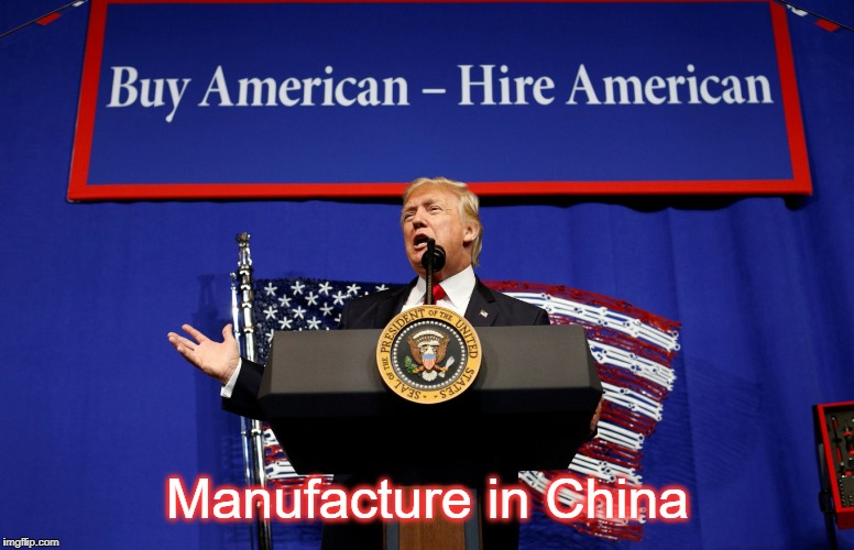 World's Greatest Hypocrite | Manufacture in China | image tagged in trump,china,american made in china,manufacturing,buy american,chinese manufacturing | made w/ Imgflip meme maker