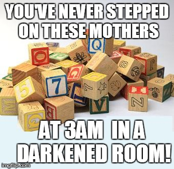YOU'VE NEVER STEPPED ON THESE MOTHERS AT 3AM  IN A DARKENED ROOM! | made w/ Imgflip meme maker